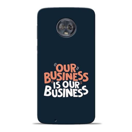 Our Business Is Our Moto G6 Mobile Cover